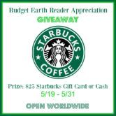 $25 Starbucks Gift Card or Cash Giveaway  Open to: United States Canada Other Location Ending on: 05/31/2017 Enter for a chance to win a $25 Starbucks Gift Card or Cash. Enter this Giveaway at Budget Earth  Enter the $25 Starbucks Gift Card or Cash Giveaway on Giveaway Promote.