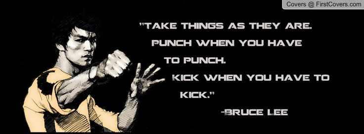 Bruce Lee  Take things as they are. Punch when you have to punch. Kick when you have to kick.