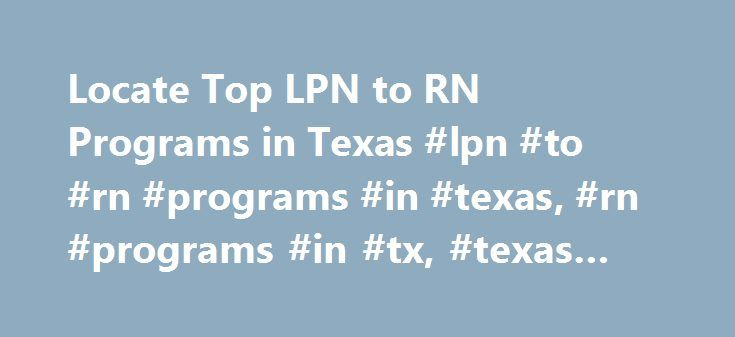Locate Top LPN to RN Programs in Texas #lpn #to #rn #programs #in #texas, #rn #programs #in #tx, #texas #lpn #to #rn http://germany.nef2.com/locate-top-lpn-to-rn-programs-in-texas-lpn-to-rn-programs-in-texas-rn-programs-in-tx-texas-lpn-to-rn/  # LPN to RN Bridge Programs in TX State Hospital Association: Texas Hospital Association Other State Health Associations: Texas Workforce Commission When it comes to protecting society, few industries are as important as health care. You have already…