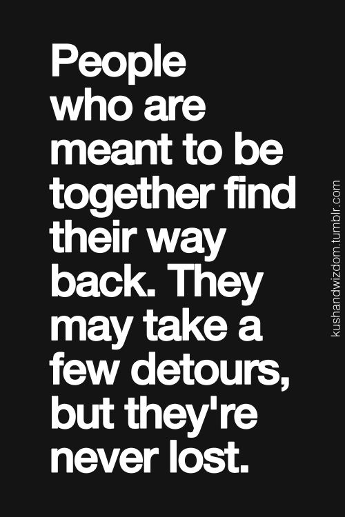 People who are meant to be together find their way back. They may take a few detours, but they're never lost