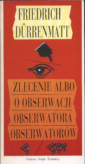 Zlecenie albo O obserwacji obserwatora obserwatorów, Friedrich Dürrenmatt, PIW, 1993, http://www.antykwariat.nepo.pl/zlecenie-albo-o-obserwacji-obserwatora-obserwatorow-friedrich-d%C4%82%C5%BArrenmatt-p-14002.html