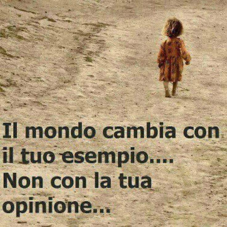 Il mondo cambia con il tuo esempio non con la tua opinione