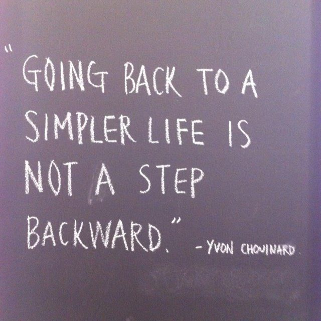 Going back to a simpler life is not a step backward. ~  Yvon Chomnard.                   It's just getting back to what's important .