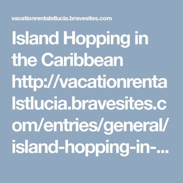 Island Hopping in the Caribbean  http://vacationrentalstlucia.bravesites.com/entries/general/island-hopping-in-the-caribbean