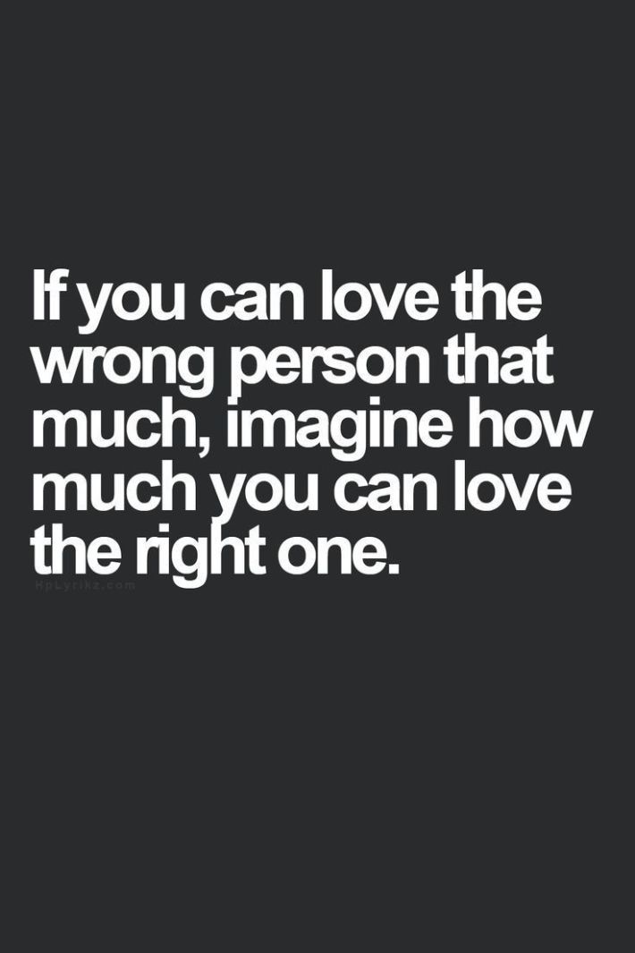 If You Can Love The Wrong Person That Much Imagine How Much You Can Love The Right One life quotes quotes quote moving on quotes quotes about moving on Quotes About Moving On