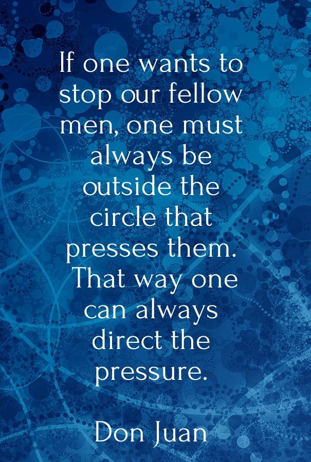 be outside the circle - Don Juan Matus