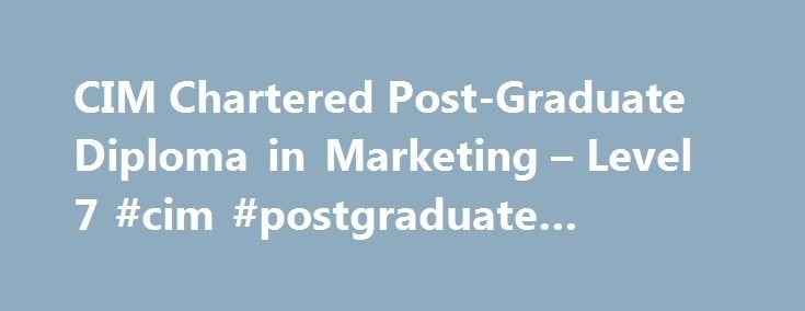 CIM Chartered Post-Graduate Diploma in Marketing – Level 7 #cim #postgraduate #diploma http://rwanda.remmont.com/cim-chartered-post-graduate-diploma-in-marketing-level-7-cim-postgraduate-diploma/  # CIM Chartered Post-Graduate Diploma in Marketing Level 7 Course Overview The Chartered Postgraduate Diploma In Marketing is a challenging, high-level marketing qualification that demonstrates specialist professional knowledge across many areas and a route to Chartered Marketer status. This is a…