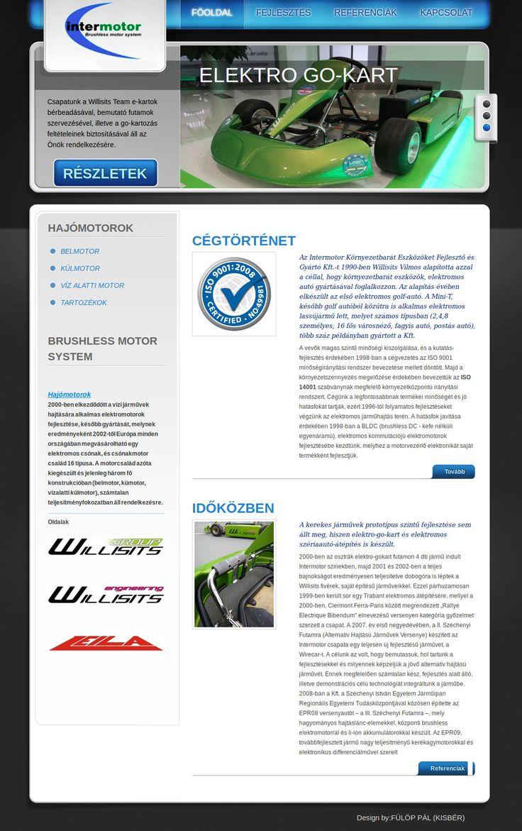 Intermotor Brushless Motor System: Jelenleg ( 2015 ) a Willisits Teamnek dolgozom szabadidőmben, a cégcsoport holdingjába tartozó 5-6 weboldal felújítását és karban tartását illetve grafikai munkák sorozatát végzem. A rekreáció folyamán első művem a régi kinézetre teljesen hajazó Intermotor honlapja lesz!  Az Intermotor Környezetbarát Eszközöket Fejlesztő és Gyártó Kft.-t 1990-ben Willisits Vilmos alapította azzal a céllal, hogy környezetbarát eszközök, elektromos autó gyártásával…