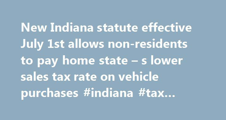New Indiana statute effective July 1st allows non-residents to pay home state – s lower sales tax rate on vehicle purchases #indiana #tax #attorney http://italy.remmont.com/new-indiana-statute-effective-july-1st-allows-non-residents-to-pay-home-state-s-lower-sales-tax-rate-on-vehicle-purchases-indiana-tax-attorney/  # New Indiana statute effective July 1st allows non-residents to pay home state s lower sales tax rate on vehicle purchases Starting July 1st, a non-resident can purchase an…