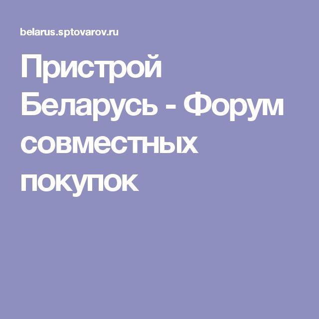 Пристрой Беларусь - Форум совместных покупок