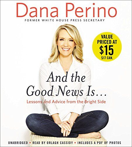 And the Good News Is...: Lessons and Advice from the Bright Side:   <div><b>#1 <i>New York Times</i> Bestseller</b></div><div><b>#1 <i>Wall Street Journal</i> </b><b>Bestseller</b><b><br></b><br></div> <b>From her years as the presidential press secretary to her debates with colleagues on Fox News' <i>The Five</i>, Dana Perino reveals the lessons she's learned that have guided her through life, kept her level-headed, and led to her success, even in the face of adversity. </b><br><br> T...