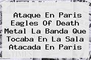 http://tecnoautos.com/wp-content/uploads/imagenes/tendencias/thumbs/ataque-en-paris-eagles-of-death-metal-la-banda-que-tocaba-en-la-sala-atacada-en-paris.jpg Eagles of Death Metal. Ataque en Paris Eagles of Death Metal la banda que tocaba en la sala atacada en Paris, Enlaces, Imágenes, Videos y Tweets - http://tecnoautos.com/actualidad/eagles-of-death-metal-ataque-en-paris-eagles-of-death-metal-la-banda-que-tocaba-en-la-sala-atacada-en-paris/