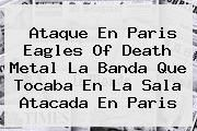 http://tecnoautos.com/wp-content/uploads/imagenes/tendencias/thumbs/ataque-en-paris-eagles-of-death-metal-la-banda-que-tocaba-en-la-sala-atacada-en-paris.jpg Eagles of Death Metal. Ataque en Paris Eagles of Death Metal la banda que tocaba en la sala atacada en Paris, Enlaces, Imágenes, Videos y Tweets - http://tecnoautos.com/actualidad/eagles-of-death-metal-ataque-en-paris-eagles-of-death-metal-la-banda-que-tocaba-en-la-sala-atacada-en-paris/