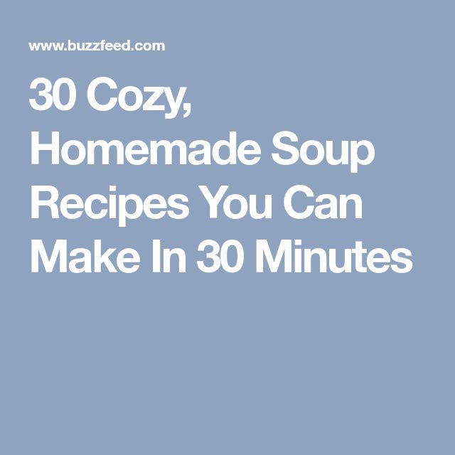 30 Cozy, Homemade Soup Recipes You Can Make In 30 Minutes