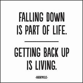 Falling down is part of LIFE...Getting back up is LIVING...Have a great life. - Google Search