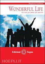 Wonderful life. Per caso, per amore, per amicizia un libro di Coralluzzo Margherita pubblicato da Edizioni Segno