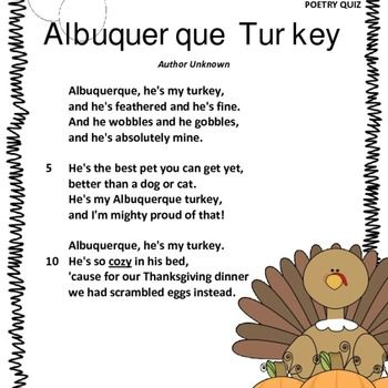 """This is a perfect poem to be used around Thanksgiving. It is titled """"Albuquerque Turkey"""" author unknown. The students can learn the poem throughout the week and then be given a short 10 question multiple choice poetry quiz for assessment. The poem, quiz, and answer key are all included."""