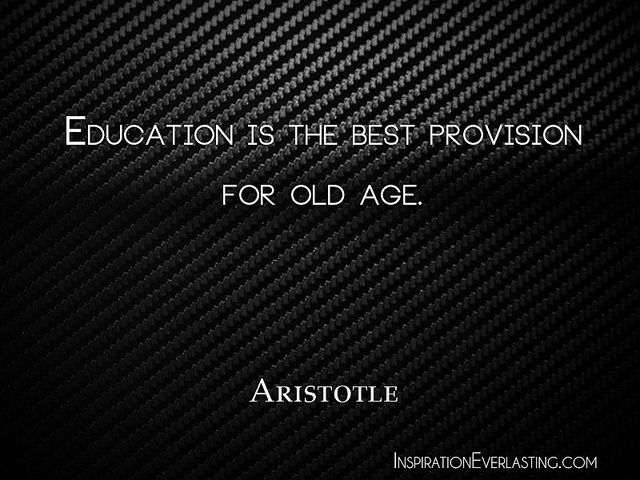 """Education is the best provision for old age."" - Aristotle"