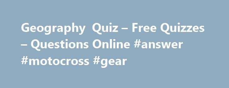 Geography Quiz – Free Quizzes – Questions Online #answer #motocross #gear http://health.remmont.com/geography-quiz-free-quizzes-questions-online-answer-motocross-gear/  #geography answers # Geography Quiz You have 5 minutes to complete each Ladder level. If you do not answer all 10 questions in the allocated time the quiz will time out and any missed questions will be scored as zero. Use of the back button is prohibited. You must click the 'Post to Leaderboard' button...