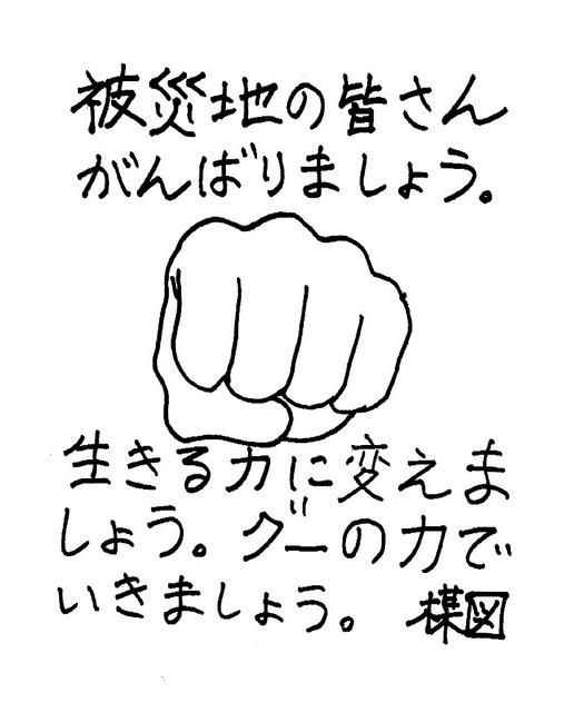 (Kazuo Umezu, 3.19, 2011):  被災地の皆さん  がんばりましょう。  生きる力に変えましょう。  グーの力でいきましょう。  楳図