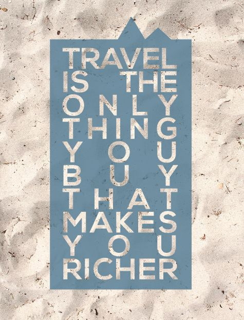 """Travel is the only thing you buy that makes you richer"""