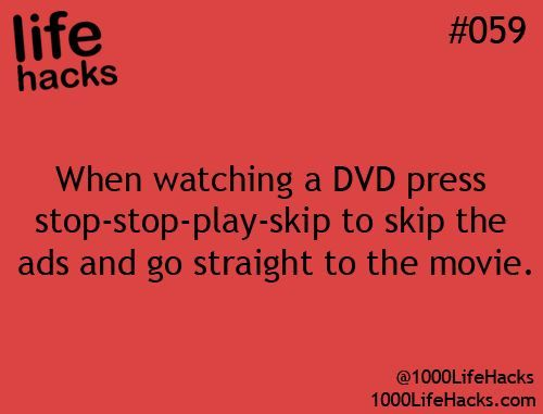 Life Hacks : When Watching a DVD press stop-stop-play-skip to skip the ads and go straight to the move