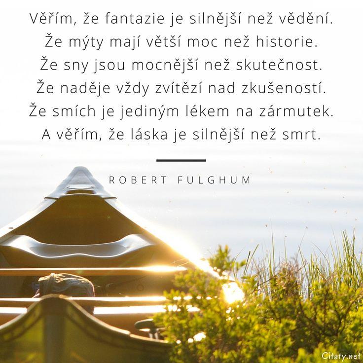 Věřím, že fantazie je silnější než vědění.  Že mýty mají větší moc než historie.  Že sny jsou mocnější než skutečnost.  Že naděje vždy zvítězí nad zkušeností.  Že smích je jediným lékem na zármutek.  A věřím, že láska je silnější než smrt. - Robert Fulghum