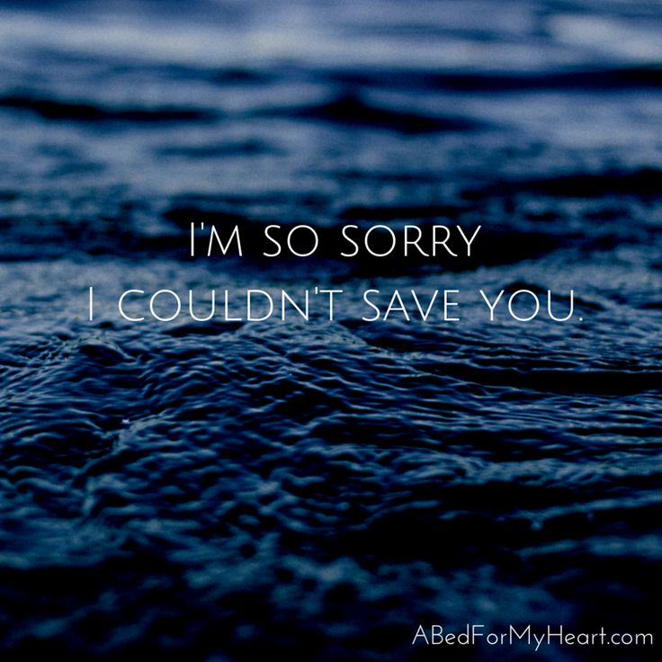 """""""I'm not sure there is one line I've thought and spoken and cried more than this one: I'm so sorry I couldn't save you. I'm so so so sorry."""" -- Angela Miller  A Bed For My Heart www.abedformyheart.com"""