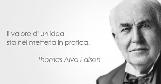 Thomas Alva Edison - Inventore e Imprenditore (1847 – 1931).  Il valore di un'idea sta nel metterla in pratica.