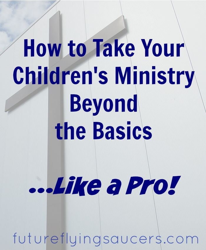 Think about the Children's Ministry at your church. Is there room for improvement? How can you take your Children's Ministry beyond the basics? ~ futureflyingsaucers.com