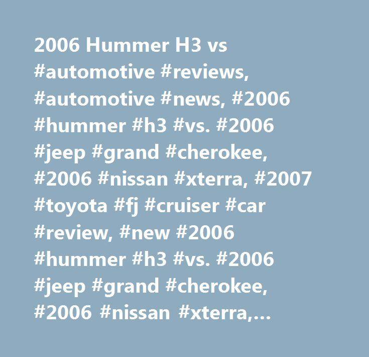 2006 Hummer H3 vs #automotive #reviews, #automotive #news, #2006 #hummer #h3 #vs. #2006 #jeep #grand #cherokee, #2006 #nissan #xterra, #2007 #toyota #fj #cruiser #car #review, #new #2006 #hummer #h3 #vs. #2006 #jeep #grand #cherokee, #2006 #nissan #xterra, #2007 #toyota #fj #cruiser http://hotels.remmont.com/2006-hummer-h3-vs-automotive-reviews-automotive-news-2006-hummer-h3-vs-2006-jeep-grand-cherokee-2006-nissan-xterra-2007-toyota-fj-cruiser-car-review-new-2006-hummer-h3/  # Toyota FJ…