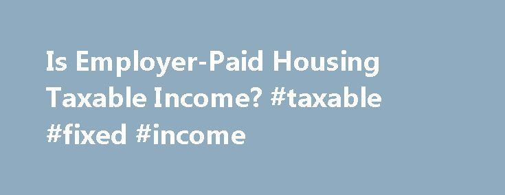 Is Employer-Paid Housing Taxable Income? #taxable #fixed #income http://malta.nef2.com/is-employer-paid-housing-taxable-income-taxable-fixed-income/  # Is Employer-Paid Housing Taxable Income? Exempt Employee Housing Step If you are not on a temporary work assignment that requires you to be away from home, any housing for which your employer pays must be included in your taxable income unless you satisfy three requirements. To exclude the housing, the housing your employer provides must be…