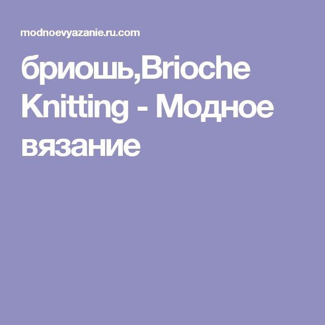 бриошь,Brioche Knitting -  Модное вязание