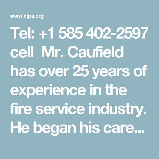 Tel: +1 585 402-2597 cell Mr. Caufield has over 25 years of experience in the fire service industry. He began his career as a firefighter and worked his way up through the ranks. Most recently, he was fire chief of the City of Rochester Fire Department, a position he has held for five years. Caufield's accomplishments as fire chief include initiating a strategic planning document for the Rochester Fire Department and implementing a new model for fire response.
