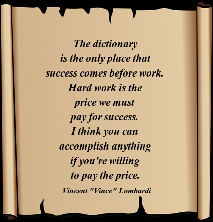 "Vincent ""Vince"" Lombardi said: ""The dictionary is the only place that success comes before work. Hard work is the price we must pay for success. I think you can accomplish anything if you're willing to pay the price."