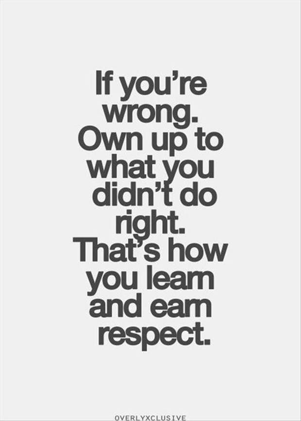 """If you're wrong own up to what you didn't do right. That's how you earn respect."" —​ Anonymous"