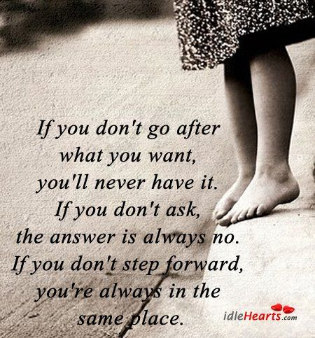 If you don't go after what you want, you'll never have it.  If you don't ask, the answer is always no.  If you don't step forward you're always in the same place.