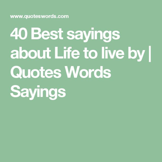 40 Best sayings about Life to live by | Quotes Words Sayings
