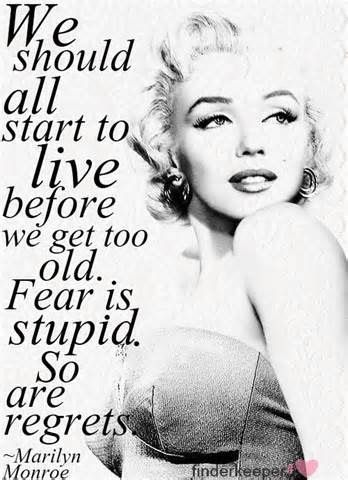 Marilyn Monroe quote- We should all start to live before we get too old. Fear is stupid. So are regrets.