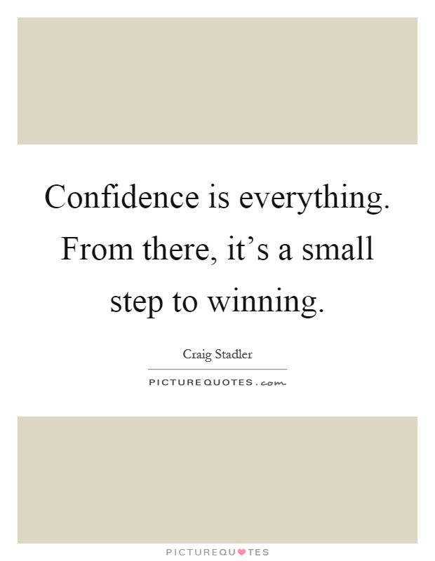 Confidence is everything. From there, it's a small step to winning. Craig Stadler quotes on PictureQuotes.com.