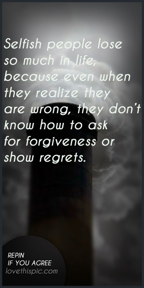 Selfish people quotes quote truth inspirational wisdom forgiveness inspiration regrets selfish