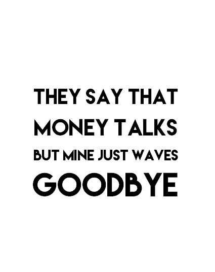"""they say that money talks but mine just waves goodbye"""