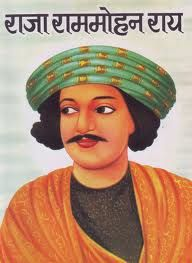"Raja Ram Mohan Roy- He was an Indian religious, social, and educational reformer, and humanitarian. He challenged the traditional Hindu culture in the early 1800's. He founded the Brahmo Samaj and campaign against 'Sati', the Hindu funeral practice in which the widow immolated herself on her husband's funeral pyre.  He was known as  ""Father of Modern India"" and also regarded as the ""Father of the Bengal Renaissance""."