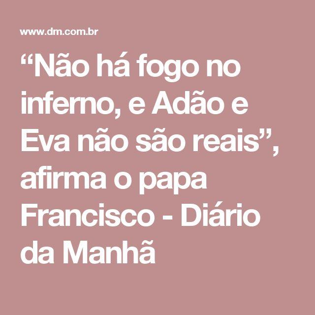 """""""Não há fogo no inferno, e Adão e Eva não são reais"""", afirma o papa Francisco - Diário da Manhã"""