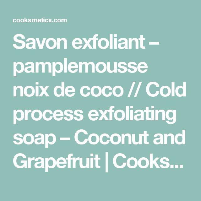Savon exfoliant – pamplemousse noix de coco // Cold process exfoliating soap – Coconut and Grapefruit | Cooksmetics