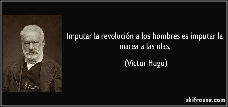 Imputar la revolución a los hombres es imputar la marea a las olas. (Victor Hugo)