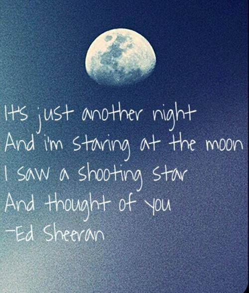 it's just another night and i'm staring at the moon. i saw a shooting star and thought of you. - ed sheeran, all of the stars