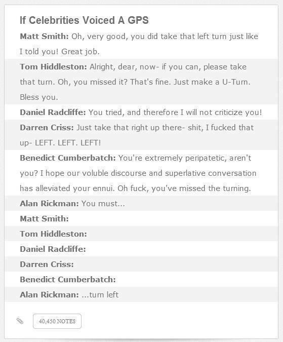 If celebrities like Benedict Cumberbatch or Tom Hiddleston voiced GPS Sat Nav - Ha ha, this is amazing. The Alan Rickman, oh man, my belly hurts from laughing!