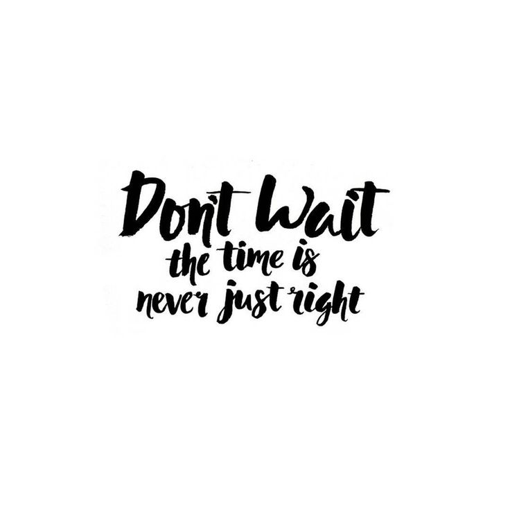 Don't wait - the time is never just right. Inspirational quotes for getting started