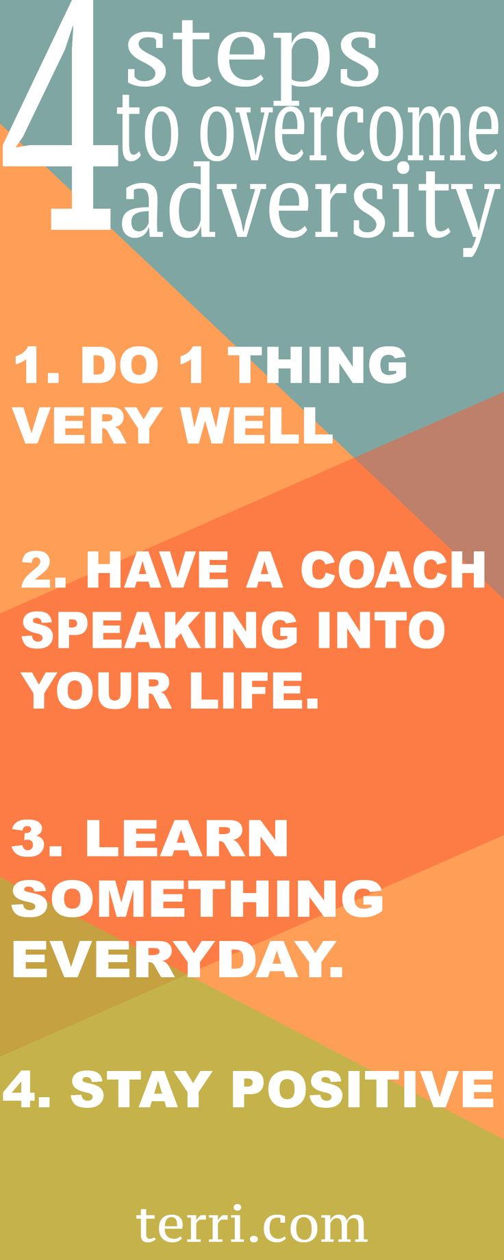 4 steps to overcome adversity! 1. Do one thing very well 2. have a coach speaking into your life 3. Learn something everyday 4. Stay positive For more motivational quotes, success tips and weekly podcast, follow Terri Savelle Foy